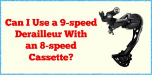 Read more about the article Can I Use a 9-speed Derailleur With an 8-speed Cassette?