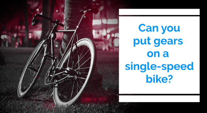 Read more about the article Can I Add Gears To a Single Speed Bike?