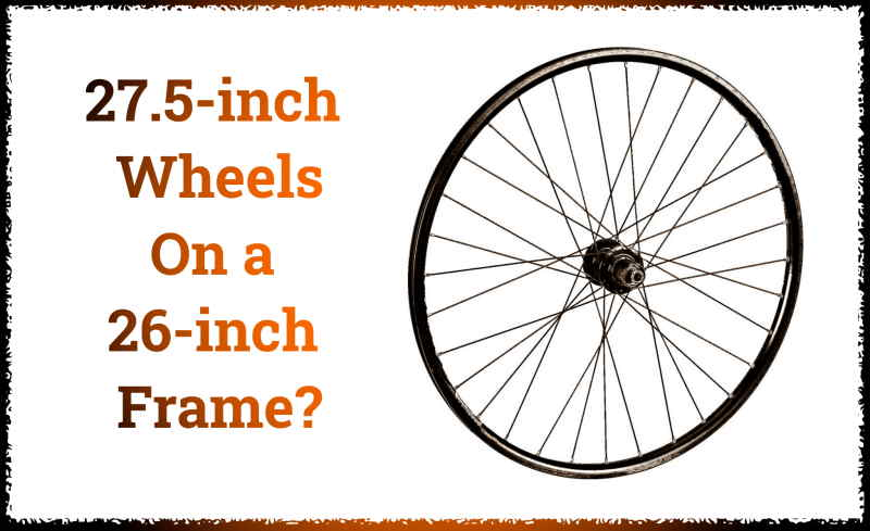 Read more about the article Can You Put 27.5-inch Wheels On a 26-inch Frame?