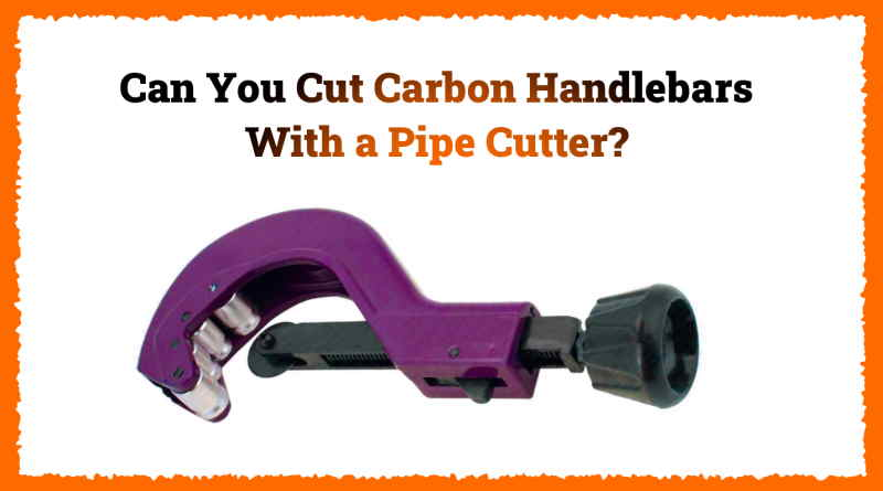Read more about the article Can You Cut Carbon Handlebars With a Pipe Cutter?