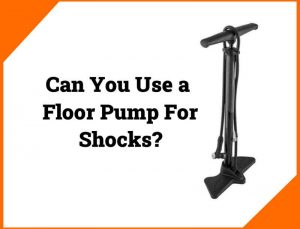 Read more about the article Can You Use a Floor Pump For Shocks?